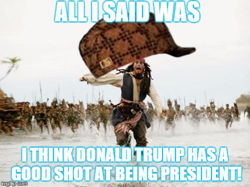 Sorry 4 political meme, but it was my only good idea at the time. | ALL I SAID WAS I THINK DONALD TRUMP HAS A GOOD SHOT AT BEING PRESIDENT! | image tagged in memes,jack sparrow being chased,scumbag,political,donald trump,republicans | made w/ Imgflip meme maker