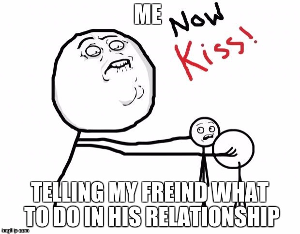 now kiss | ME TELLING MY FREIND WHAT TO DO IN HIS RELATIONSHIP | image tagged in now kiss | made w/ Imgflip meme maker