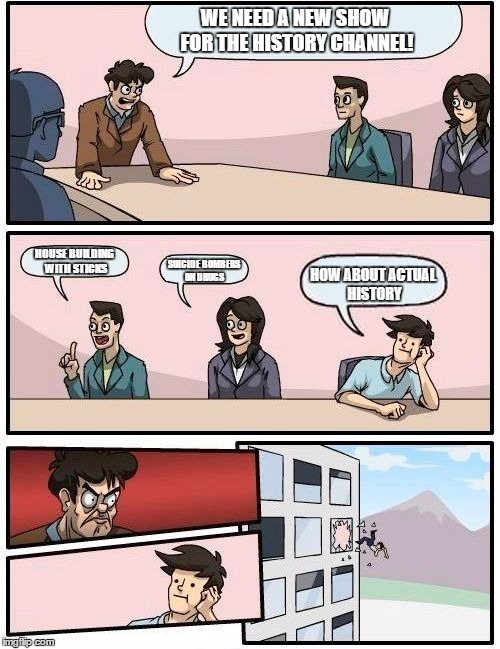 Boardroom Meeting Suggestion Meme | WE NEED A NEW SHOW FOR THE HISTORY  CHANNEL! HOUSE