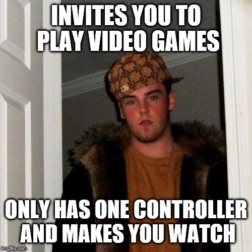Scumbag Steve Meme | INVITES YOU TO PLAY VIDEO GAMES ONLY HAS ONE CONTROLLER AND MAKES YOU WATCH | image tagged in memes,scumbag steve | made w/ Imgflip meme maker