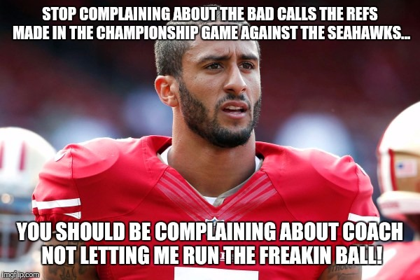 Stop complaining about the wrong thing | STOP COMPLAINING ABOUT THE BAD CALLS THE REFS MADE IN THE CHAMPIONSHIP GAME AGAINST THE SEAHAWKS... YOU SHOULD BE COMPLAINING ABOUT COACH NO | image tagged in kapernick,49ers,championship,nfc championship | made w/ Imgflip meme maker
