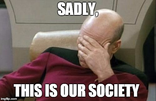 Captain Picard Facepalm Meme | SADLY, THIS IS OUR SOCIETY | image tagged in memes,captain picard facepalm | made w/ Imgflip meme maker