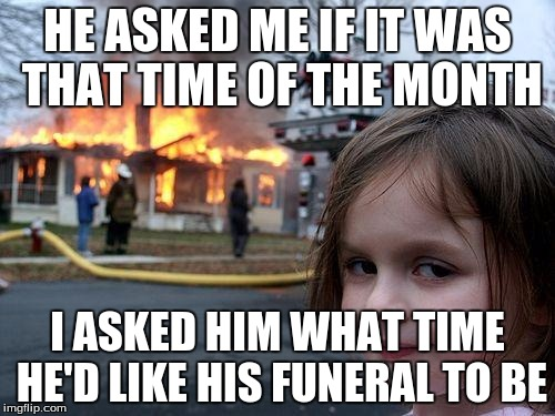 Disaster Girl Meme | HE ASKED ME IF IT WAS THAT TIME OF THE MONTH I ASKED HIM WHAT TIME HE'D LIKE HIS FUNERAL TO BE | image tagged in memes,disaster girl | made w/ Imgflip meme maker