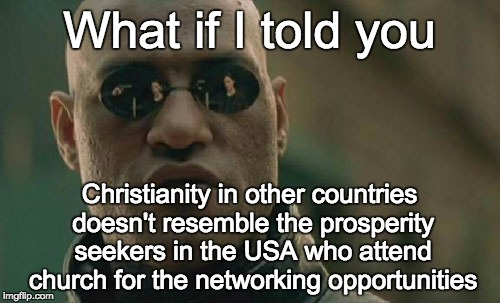 Matrix Morpheus Meme | What if I told you Christianity in other countries doesn't resemble the prosperity seekers in the USA who attend church for the networking o | image tagged in memes,matrix morpheus | made w/ Imgflip meme maker