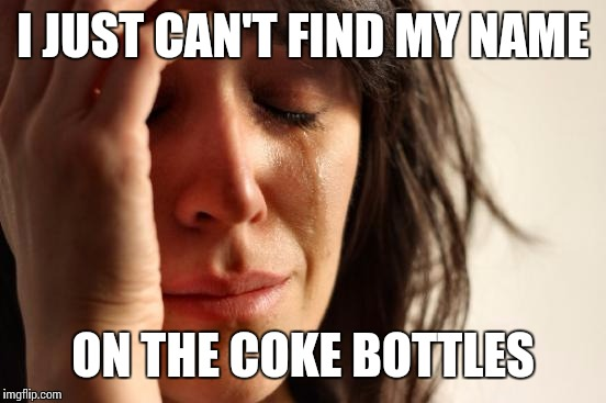 First World Problems Meme | I JUST CAN'T FIND MY NAME ON THE COKE BOTTLES | image tagged in memes,first world problems | made w/ Imgflip meme maker