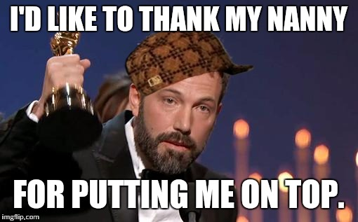Ben Affleck | I'D LIKE TO THANK MY NANNY FOR PUTTING ME ON TOP. | image tagged in ben affleck,scumbag | made w/ Imgflip meme maker