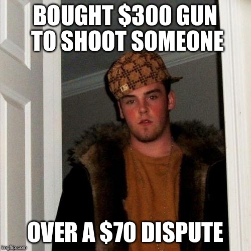 Scumbag Steve Meme | BOUGHT $300 GUN TO SHOOT SOMEONE OVER A $70 DISPUTE | image tagged in memes,scumbag steve | made w/ Imgflip meme maker