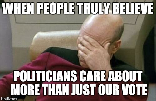 Captain Picard Facepalm Meme | WHEN PEOPLE TRULY BELIEVE POLITICIANS CARE ABOUT MORE THAN JUST OUR VOTE | image tagged in memes,captain picard facepalm | made w/ Imgflip meme maker