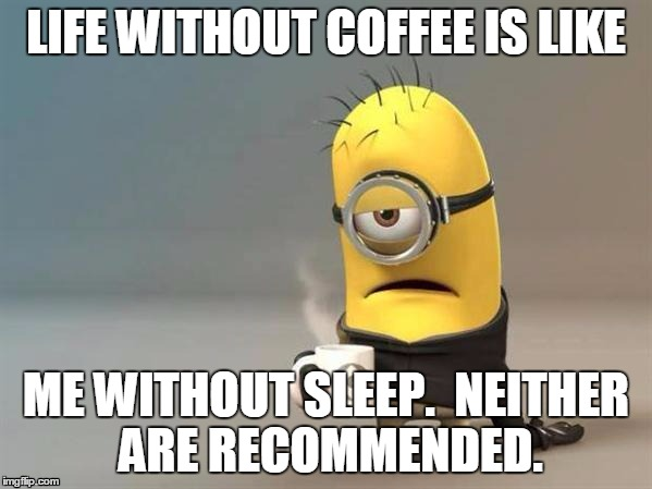minion coffee | LIFE WITHOUT COFFEE IS LIKE ME WITHOUT SLEEP.  NEITHER ARE RECOMMENDED. | image tagged in minion coffee | made w/ Imgflip meme maker