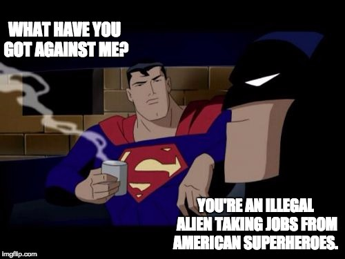 Batman And Superman Meme | WHAT HAVE YOU GOT AGAINST ME? YOU'RE AN ILLEGAL ALIEN TAKING JOBS FROM AMERICAN SUPERHEROES. | image tagged in memes,batman and superman | made w/ Imgflip meme maker