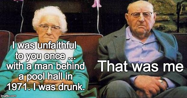 Excited old people | I was unfaithful to you once ... with a man behind a pool hall in 1971. I was drunk. That was me | image tagged in excited old people | made w/ Imgflip meme maker