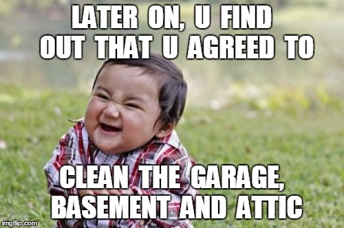 Evil Toddler Meme | LATER  ON,  U  FIND  OUT  THAT  U  AGREED  TO CLEAN  THE  GARAGE,  BASEMENT  AND  ATTIC | image tagged in memes,evil toddler | made w/ Imgflip meme maker