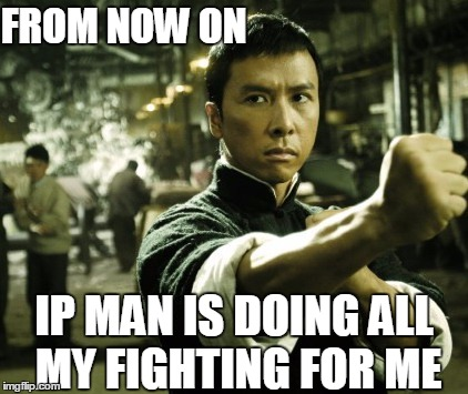 Ip Man | FROM NOW ON IP MAN IS DOING ALL MY FIGHTING FOR ME | image tagged in ip man | made w/ Imgflip meme maker