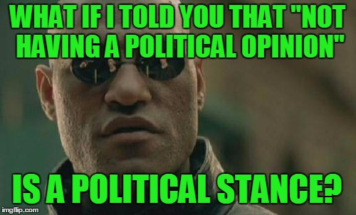 "Matrix Morpheus Meme | WHAT IF I TOLD YOU THAT ""NOT HAVING A POLITICAL OPINION"" IS A POLITICAL STANCE? 