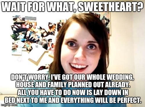 Overly Attached Girlfriend Meme | WAIT FOR WHAT, SWEETHEART? DON'T WORRY, I'VE GOT OUR WHOLE WEDDING, HOUSE AND FAMILY PLANNED OUT ALREADY. ALL YOU HAVE TO DO NOW IS LAY DOWN | image tagged in memes,overly attached girlfriend | made w/ Imgflip meme maker
