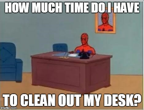 HOW MUCH TIME DO I HAVE TO CLEAN OUT MY DESK? | made w/ Imgflip meme maker