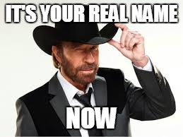 IT'S YOUR REAL NAME NOW | made w/ Imgflip meme maker