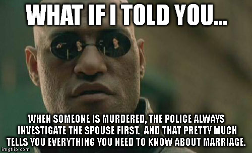 True story... | WHAT IF I TOLD YOU... WHEN SOMEONE IS MURDERED, THE POLICE ALWAYS INVESTIGATE THE SPOUSE FIRST.  AND THAT PRETTY MUCH TELLS YOU EVERYTHING Y | image tagged in memes,matrix morpheus | made w/ Imgflip meme maker