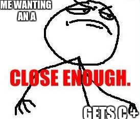 Close Enough | ME WANTING AN A GETS C + | image tagged in memes,close enough | made w/ Imgflip meme maker