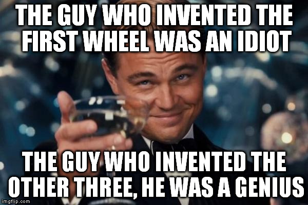 Leonardo Dicaprio Cheers Meme | THE GUY WHO INVENTED THE FIRST WHEEL WAS AN IDIOT THE GUY WHO INVENTED THE OTHER THREE, HE WAS A GENIUS | image tagged in memes,leonardo dicaprio cheers | made w/ Imgflip meme maker