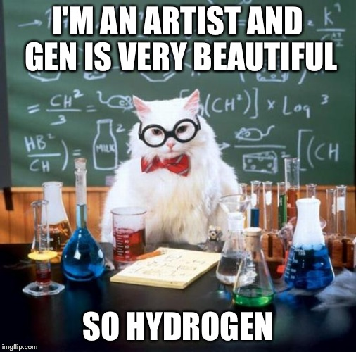 Chemistry Cat | I'M AN ARTIST AND GEN IS VERY BEAUTIFUL SO HYDROGEN | image tagged in memes,chemistry cat | made w/ Imgflip meme maker