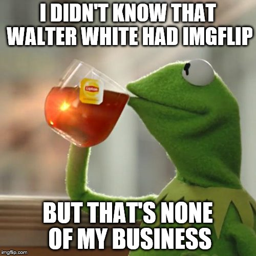 But That's None Of My Business Meme | I DIDN'T KNOW THAT WALTER WHITE HAD IMGFLIP BUT THAT'S NONE OF MY BUSINESS | image tagged in memes,but thats none of my business,kermit the frog | made w/ Imgflip meme maker