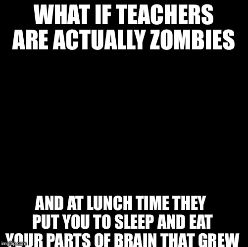 Conspiracy Keanu | WHAT IF TEACHERS ARE ACTUALLY ZOMBIES AND AT LUNCH TIME THEY PUT YOU TO SLEEP AND EAT YOUR PARTS OF BRAIN THAT GREW | image tagged in memes,conspiracy keanu | made w/ Imgflip meme maker