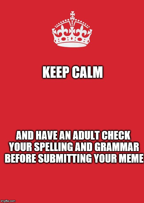 Keep Calm And Carry On Red | KEEP CALM AND HAVE AN ADULT CHECK YOUR SPELLING AND GRAMMAR BEFORE SUBMITTING YOUR MEME | image tagged in memes,keep calm and carry on red | made w/ Imgflip meme maker