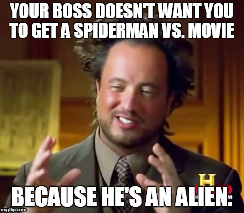 Ancient Aliens Meme | YOUR BOSS DOESN'T WANT YOU TO GET A SPIDERMAN VS. MOVIE BECAUSE HE'S AN ALIEN. | image tagged in memes,ancient aliens | made w/ Imgflip meme maker