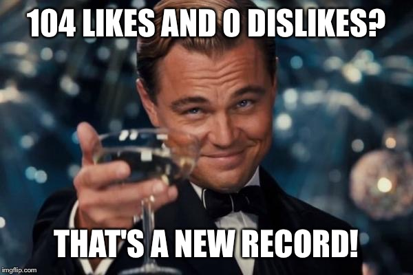 Leonardo Dicaprio Cheers Meme | 104 LIKES AND 0 DISLIKES? THAT'S A NEW RECORD! | image tagged in memes,leonardo dicaprio cheers | made w/ Imgflip meme maker