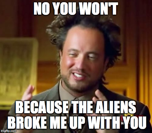 Ancient Aliens Meme | NO YOU WON'T BECAUSE THE ALIENS BROKE ME UP WITH YOU | image tagged in memes,ancient aliens | made w/ Imgflip meme maker