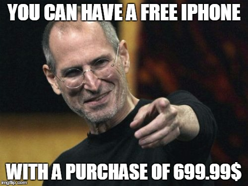 Steve Jobs | YOU CAN HAVE A FREE IPHONE WITH A PURCHASE OF 699.99$ | image tagged in memes,steve jobs | made w/ Imgflip meme maker