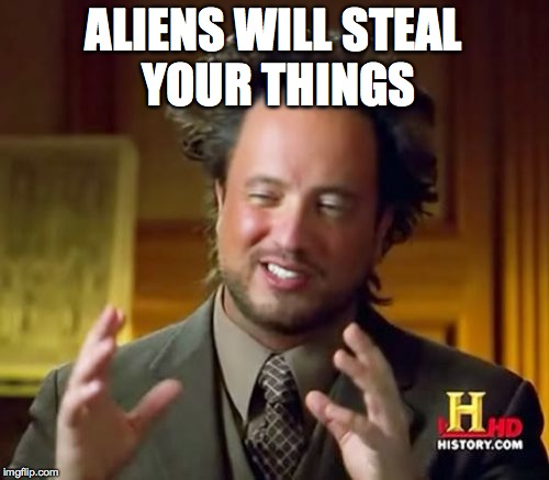 Ancient Aliens Meme | ALIENS WILL STEAL YOUR THINGS | image tagged in memes,ancient aliens | made w/ Imgflip meme maker
