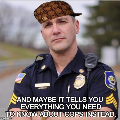 scumbag cop | AND MAYBE IT TELLS YOU EVERYTHING YOU NEED TO KNOW ABOUT COPS INSTEAD. | image tagged in scumbag cop,scumbag | made w/ Imgflip meme maker