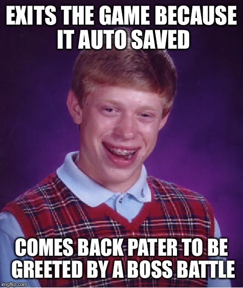 Bad Luck Brian Meme | EXITS THE GAME BECAUSE IT AUTO SAVED COMES BACK PATER TO BE GREETED BY A BOSS BATTLE | image tagged in memes,bad luck brian | made w/ Imgflip meme maker