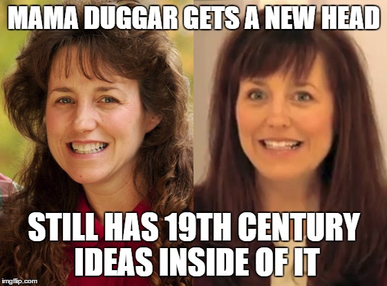 Michelle's new head | MAMA DUGGAR GETS A NEW HEAD STILL HAS 19TH CENTURY IDEAS INSIDE OF IT | image tagged in duggar,makeover | made w/ Imgflip meme maker