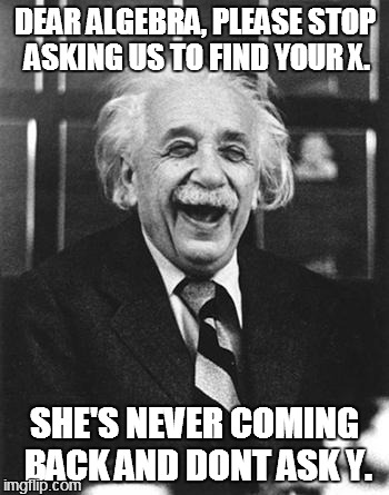 Einstein laugh | DEAR ALGEBRA, PLEASE STOP ASKING US TO FIND YOUR X. SHE'S NEVER COMING BACK AND DONT ASK Y. | image tagged in einstein laugh | made w/ Imgflip meme maker