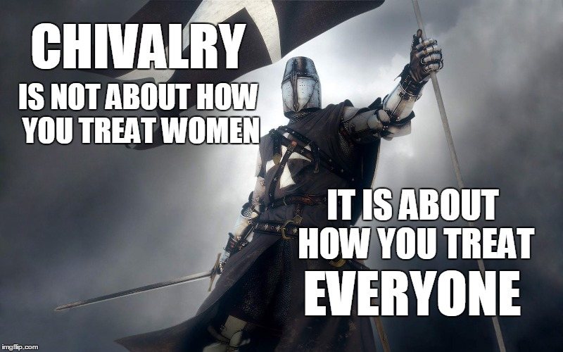 Chivalry | CHIVALRY IS NOT ABOUT HOW YOU TREAT WOMEN IT IS ABOUT HOW YOU TREAT EVERYONE | image tagged in chivalry,memes | made w/ Imgflip meme maker