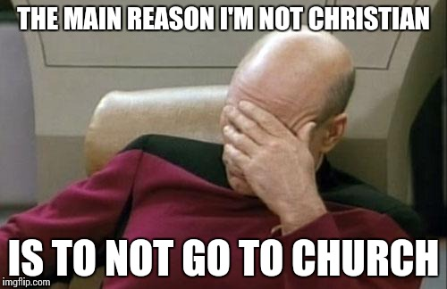 Captain Picard Facepalm Meme | THE MAIN REASON I'M NOT CHRISTIAN IS TO NOT GO TO CHURCH | image tagged in memes,captain picard facepalm | made w/ Imgflip meme maker