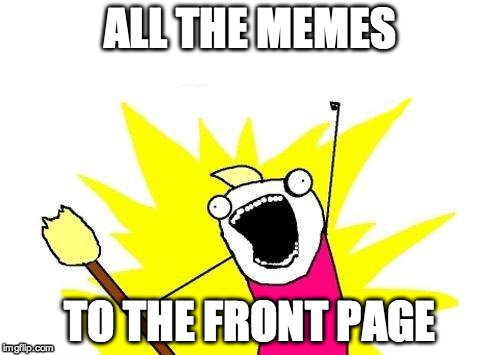 X All The Y Meme | ALL THE MEMES TO THE FRONT PAGE | image tagged in memes,x all the y | made w/ Imgflip meme maker