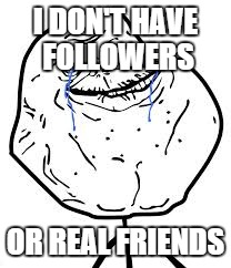 Forever Alone | I DON'T HAVE FOLLOWERS OR REAL FRIENDS | image tagged in forever alone | made w/ Imgflip meme maker