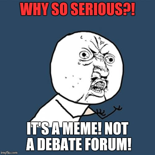 Y U No Meme | WHY SO SERIOUS?! IT'S A MEME! NOT A DEBATE FORUM! | image tagged in memes,y u no | made w/ Imgflip meme maker
