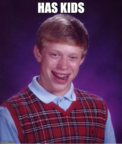Bad Luck Brian Meme | HAS KIDS | image tagged in memes,bad luck brian | made w/ Imgflip meme maker