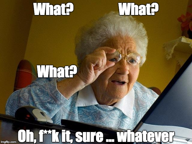 Grandma Finds The Internet Meme | What?                 What? Oh, f**k it, sure ... whatever What? | image tagged in memes,grandma finds the internet | made w/ Imgflip meme maker