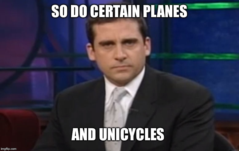 Politically Correct Carell | SO DO CERTAIN PLANES AND UNICYCLES | image tagged in politically correct carell | made w/ Imgflip meme maker