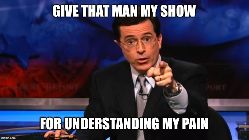 Politically Incorrect Colbert | GIVE THAT MAN MY SHOW FOR UNDERSTANDING MY PAIN | image tagged in politically incorrect colbert | made w/ Imgflip meme maker