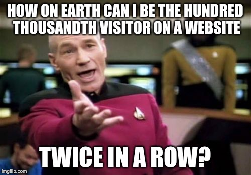 Picard Wtf | HOW ON EARTH CAN I BE THE HUNDRED THOUSANDTH VISITOR ON A WEBSITE TWICE IN A ROW? | image tagged in memes,picard wtf | made w/ Imgflip meme maker