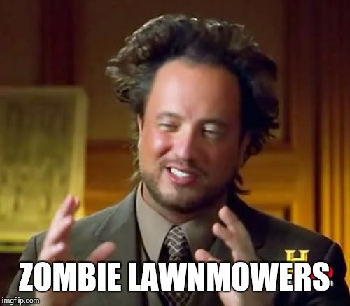 Ancient Aliens Meme | ZOMBIE LAWNMOWERS | image tagged in memes,ancient aliens | made w/ Imgflip meme maker