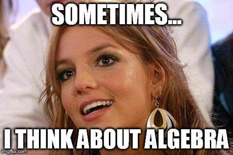 Britney Spears | SOMETIMES... I THINK ABOUT ALGEBRA | image tagged in memes,britney spears | made w/ Imgflip meme maker