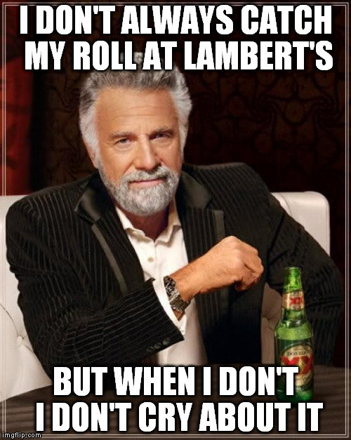 The Most Interesting Man In The World Meme | I DON'T ALWAYS CATCH MY ROLL AT LAMBERT'S BUT WHEN I DON'T I DON'T CRY ABOUT IT | image tagged in memes,the most interesting man in the world | made w/ Imgflip meme maker
